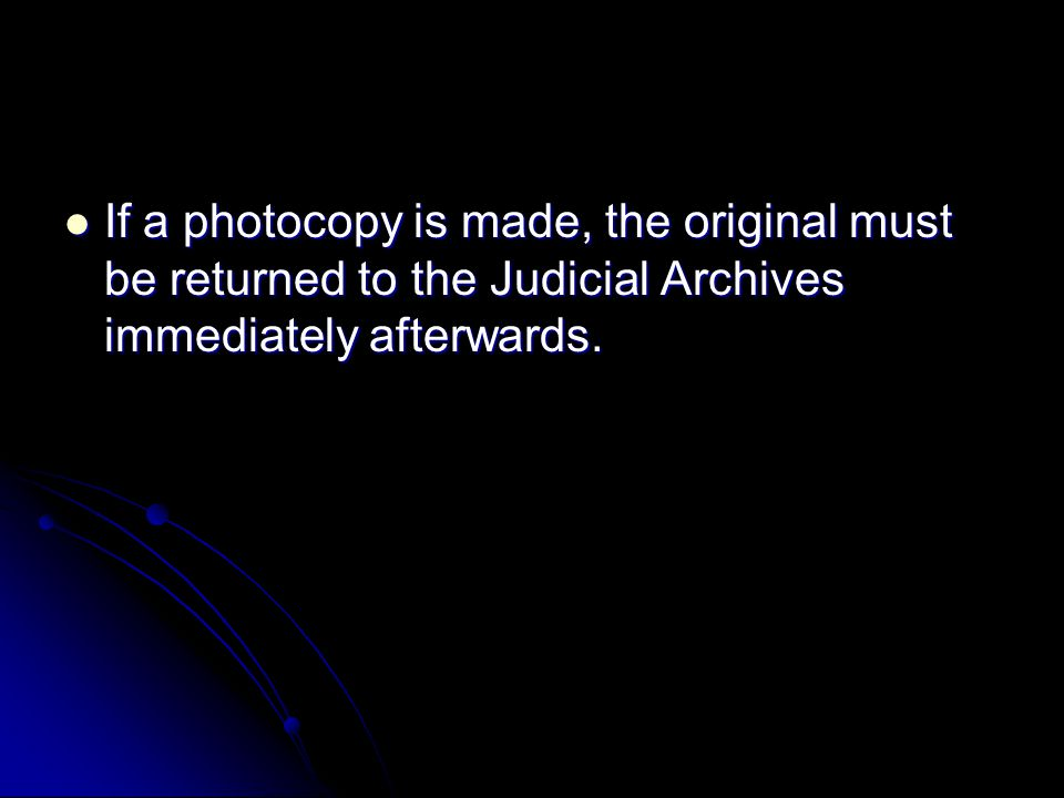 If a photocopy is made, the original must be returned to the Judicial Archives immediately afterwards.