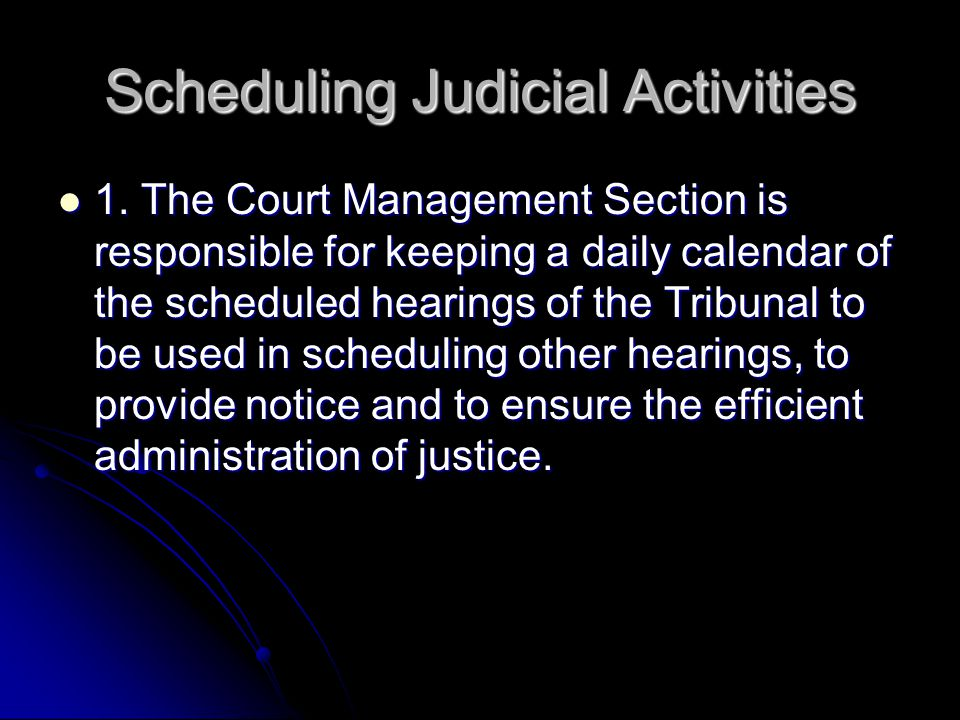 Scheduling Judicial Activities 1. The Court Management Section is responsible for keeping a daily calendar of the scheduled hearings of the Tribunal t
