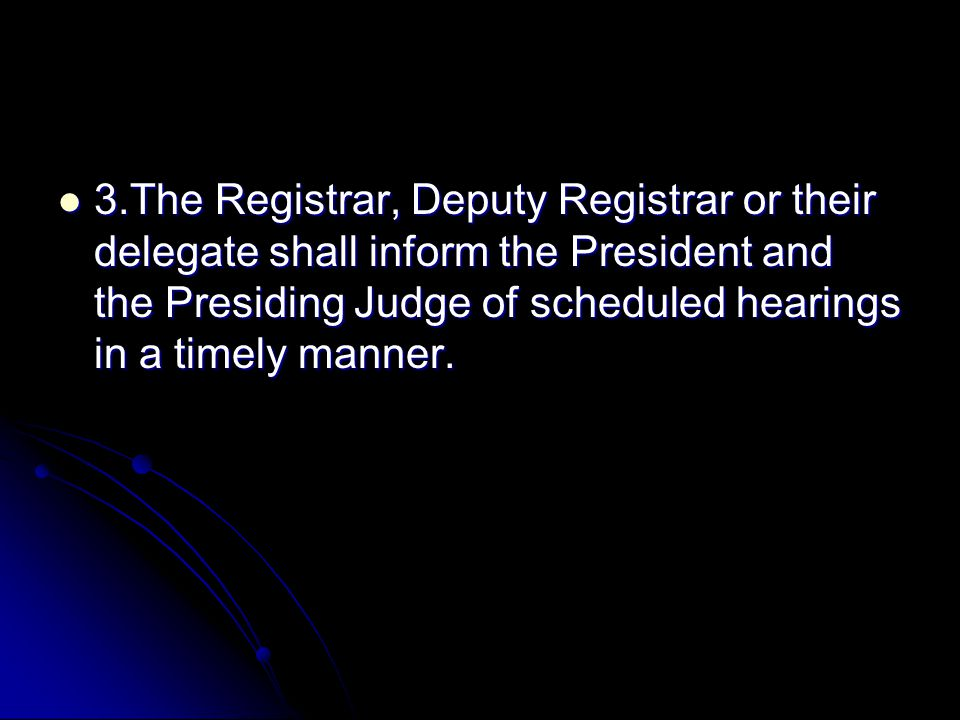3.The Registrar, Deputy Registrar or their delegate shall inform the President and the Presiding Judge of scheduled hearings in a timely manner.