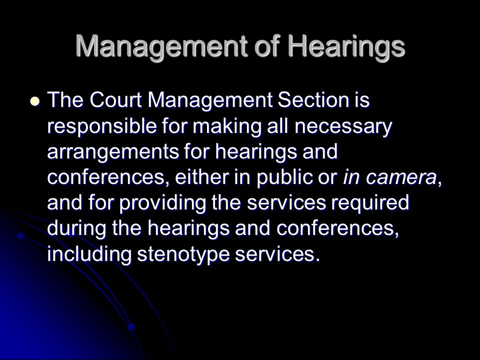 Management of Hearings The Court Management Section is responsible for making all necessary arrangements for hearings and conferences, either in public or in camera, and for providing the services required during the hearings and conferences, including stenotype services.