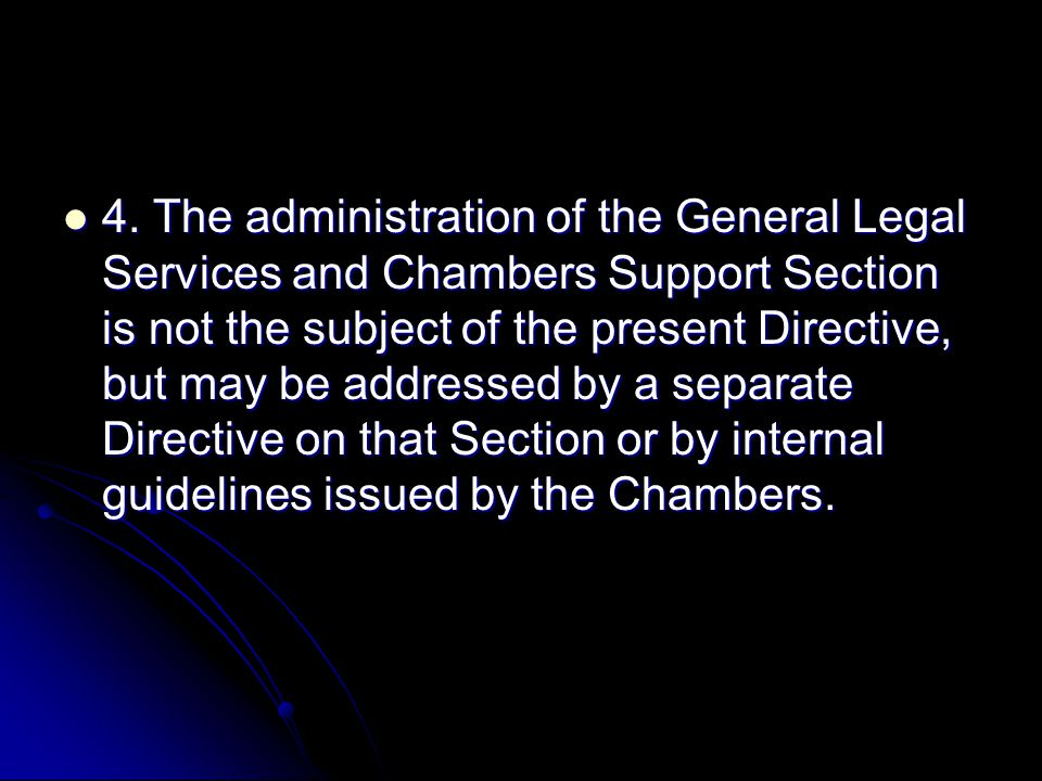 4. The administration of the General Legal Services and Chambers Support Section is not the subject of the present Directive, but may be addressed by