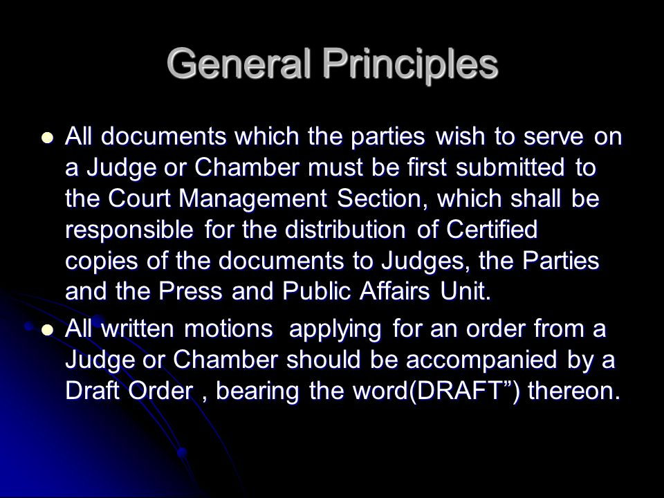 General Principles All documents which the parties wish to serve on a Judge or Chamber must be first submitted to the Court Management Section, which shall be responsible for the distribution of Certified copies of the documents to Judges, the Parties and the Press and Public Affairs Unit.