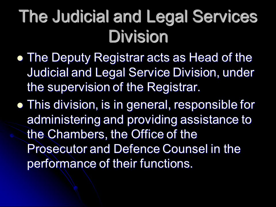 The Judicial and Legal Services Division The Deputy Registrar acts as Head of the Judicial and Legal Service Division, under the supervision of the Registrar.