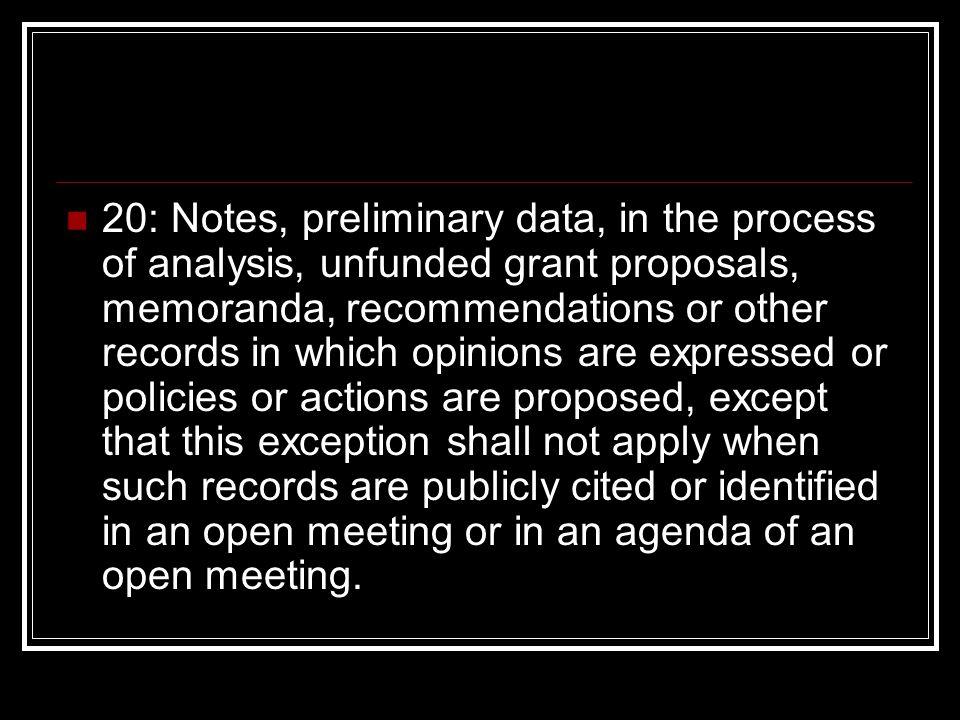 20: Notes, preliminary data, in the process of analysis, unfunded grant proposals, memoranda, recommendations or other records in which opinions are expressed or policies or actions are proposed, except that this exception shall not apply when such records are publicly cited or identified in an open meeting or in an agenda of an open meeting.