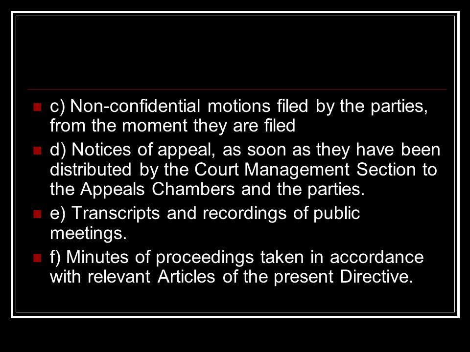 c) Non-confidential motions filed by the parties, from the moment they are filed d) Notices of appeal, as soon as they have been distributed by the Court Management Section to the Appeals Chambers and the parties.