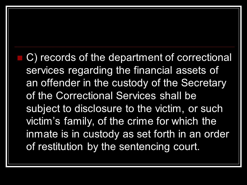 C) records of the department of correctional services regarding the financial assets of an offender in the custody of the Secretary of the Correctional Services shall be subject to disclosure to the victim, or such victim's family, of the crime for which the inmate is in custody as set forth in an order of restitution by the sentencing court.