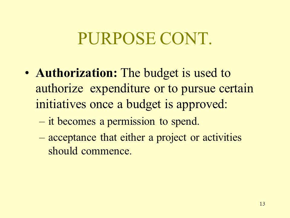13 PURPOSE CONT. Authorization: The budget is used to authorize expenditure or to pursue certain initiatives once a budget is approved: –it becomes a