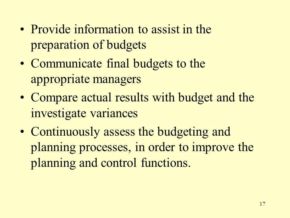 17 Provide information to assist in the preparation of budgets Communicate final budgets to the appropriate managers Compare actual results with budget and the investigate variances Continuously assess the budgeting and planning processes, in order to improve the planning and control functions.