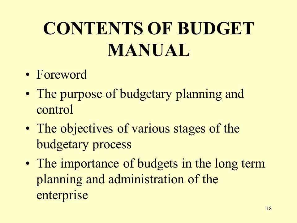 18 CONTENTS OF BUDGET MANUAL Foreword The purpose of budgetary planning and control The objectives of various stages of the budgetary process The importance of budgets in the long term planning and administration of the enterprise
