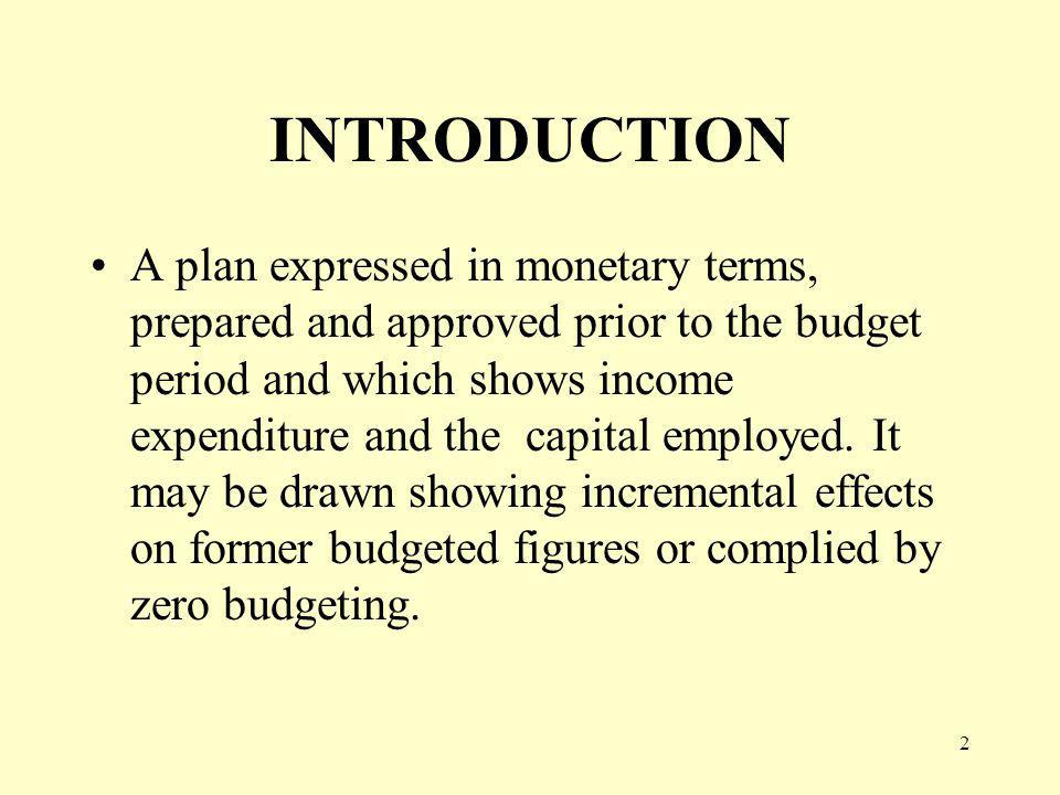 2 INTRODUCTION A plan expressed in monetary terms, prepared and approved prior to the budget period and which shows income expenditure and the capital employed.