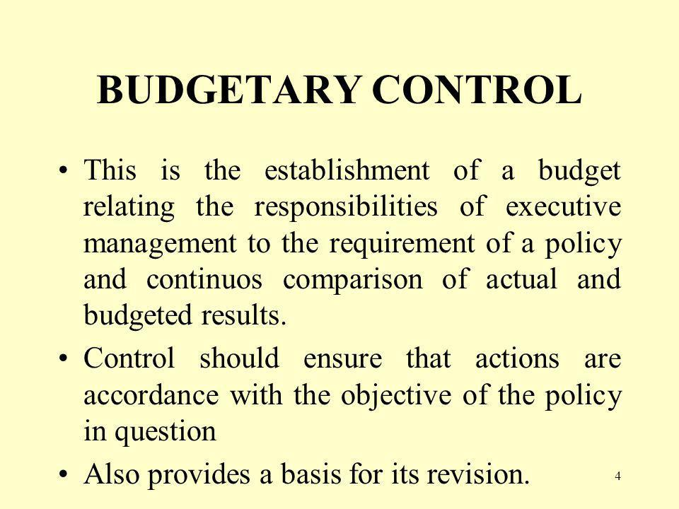 4 BUDGETARY CONTROL This is the establishment of a budget relating the responsibilities of executive management to the requirement of a policy and continuos comparison of actual and budgeted results.