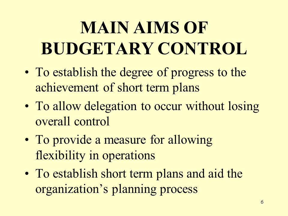 6 MAIN AIMS OF BUDGETARY CONTROL To establish the degree of progress to the achievement of short term plans To allow delegation to occur without losin