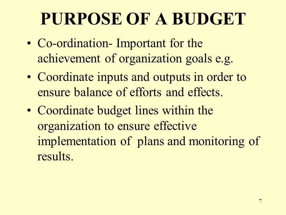 7 PURPOSE OF A BUDGET Co-ordination- Important for the achievement of organization goals e.g.