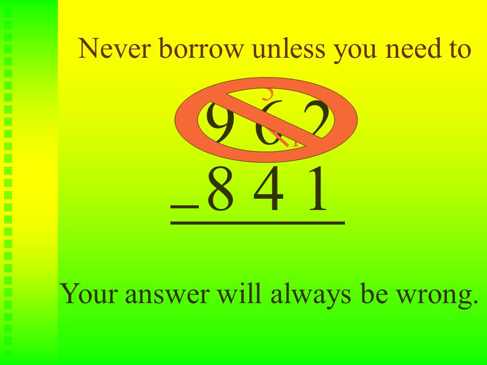 Never borrow unless you need to 9 6 2 8 4 1 1 5 Your answer will always be wrong.