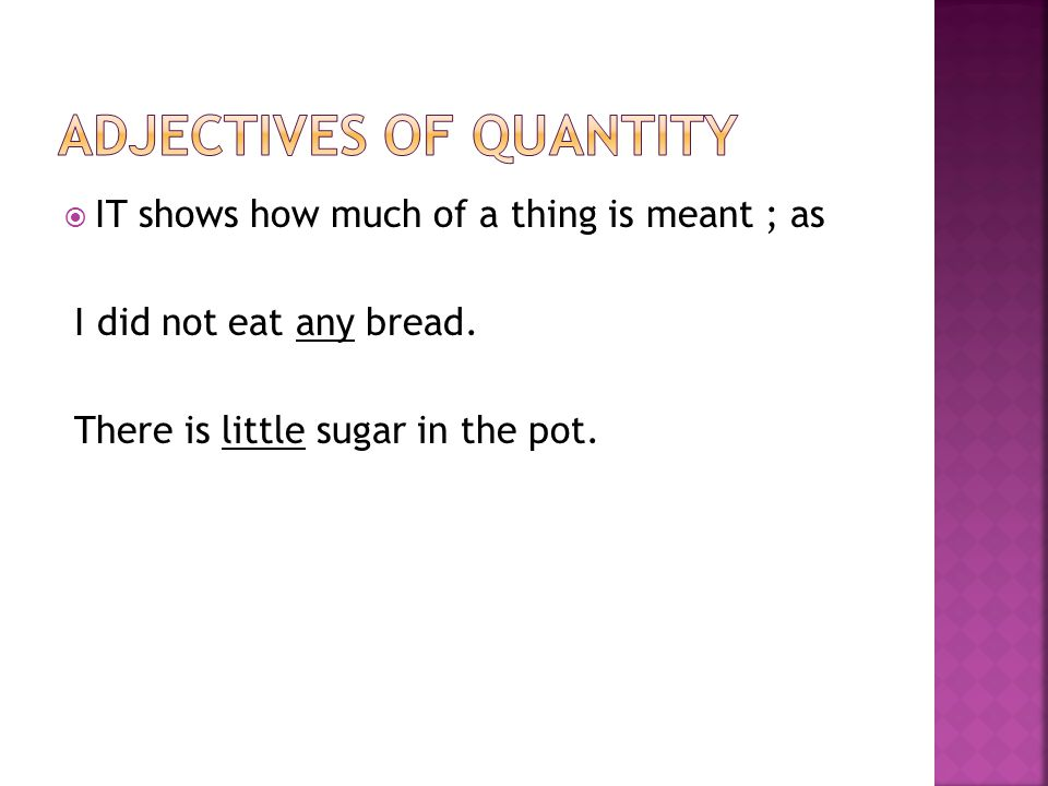  IT shows how much of a thing is meant ; as I did not eat any bread. There is little sugar in the pot.
