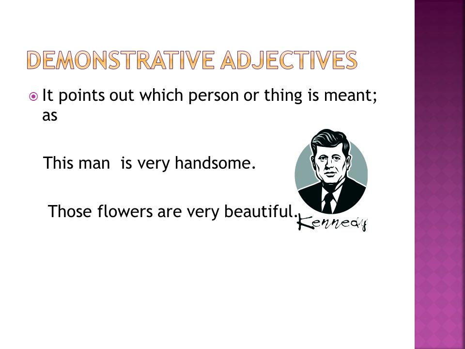  It points out which person or thing is meant; as This man is very handsome. Those flowers are very beautiful.