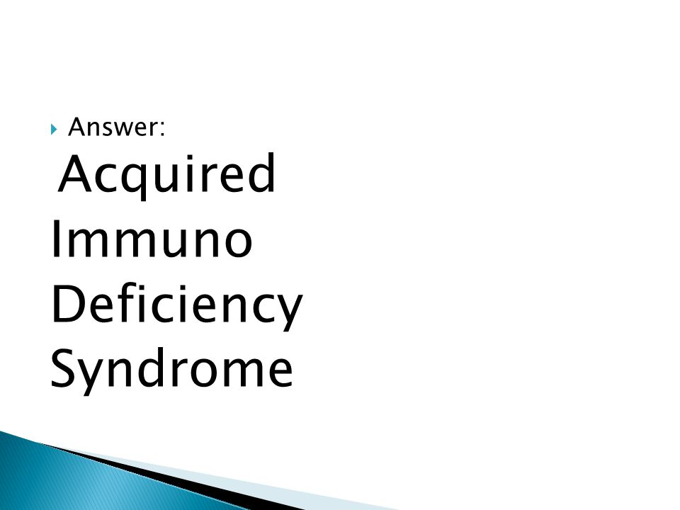  Answer: Acquired Immuno Deficiency Syndrome