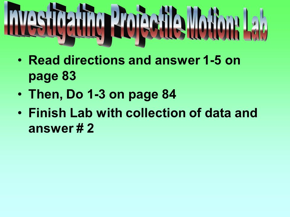 Read directions and answer 1-5 on page 83 Then, Do 1-3 on page 84 Finish Lab with collection of data and answer # 2