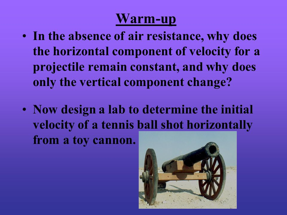 Warm-up In the absence of air resistance, why does the horizontal component of velocity for a projectile remain constant, and why does only the vertical component change.
