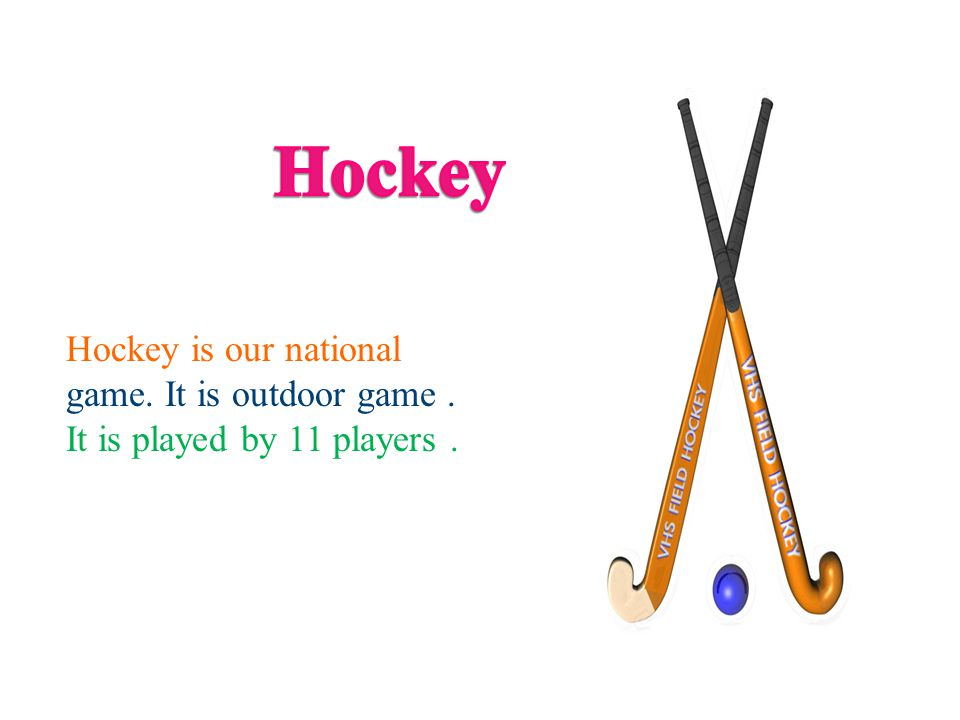 Hockey is our national game. It is outdoor game. It is played by 11 players.
