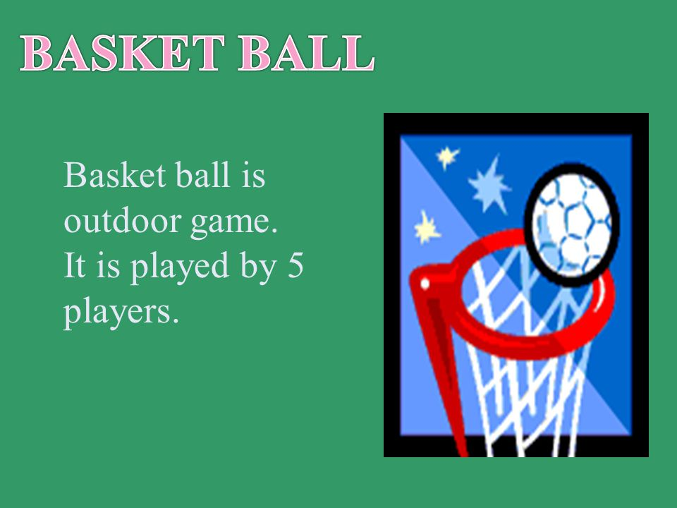 Basket ball is outdoor game. It is played by 5 players.