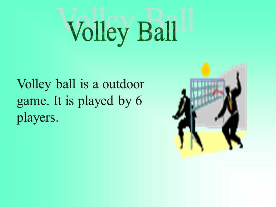 Volley ball is a outdoor game. It is played by 6 players.