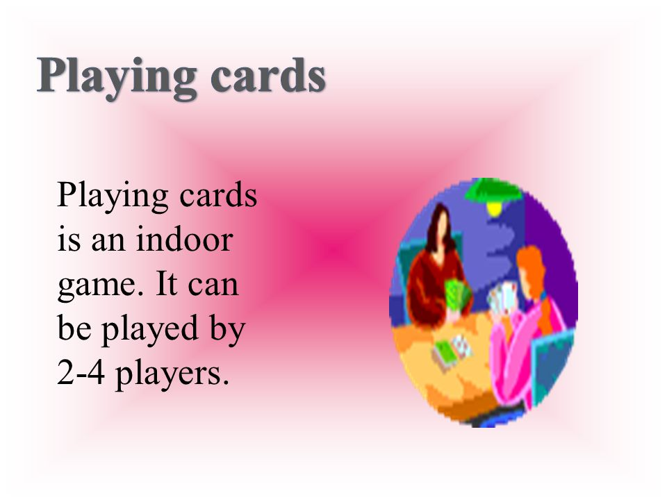 Playing cards is an indoor game. It can be played by 2-4 players.