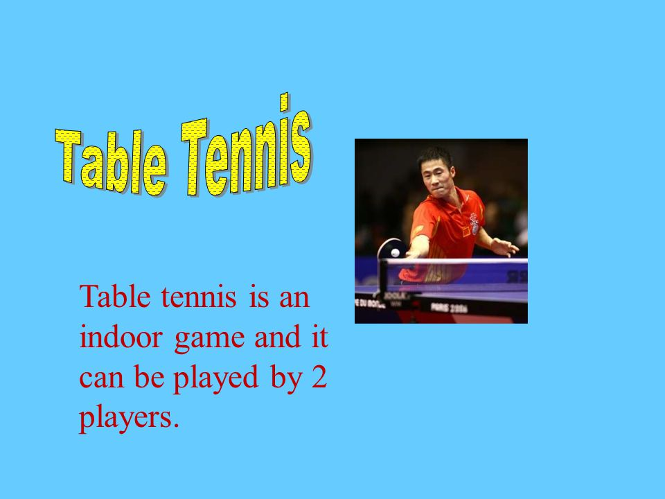 Table tennis is an indoor game and it can be played by 2 players.