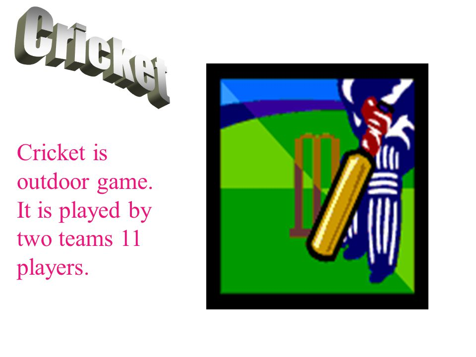 Cricket is outdoor game. It is played by two teams 11 players.