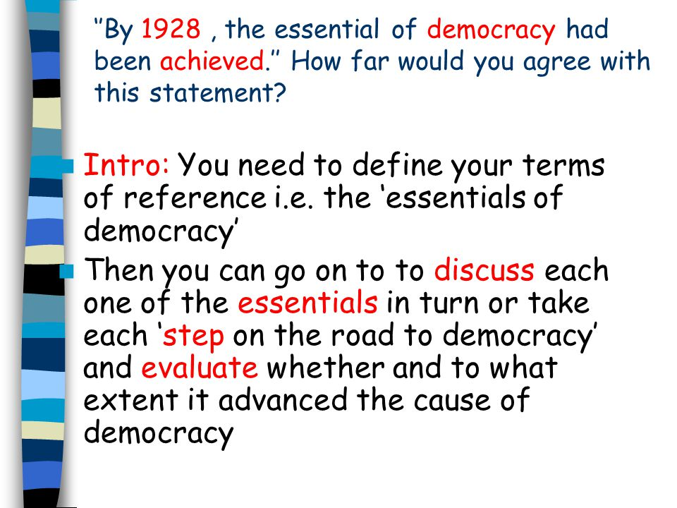 The 'essentials of democracy' Universal suffrage (one man one vote) A system which allows the unhindered use of the vote (secret ballot) A system which gives equal weight to each vote (equal constituencies) regular elections Right to participate in the political process (e.g.