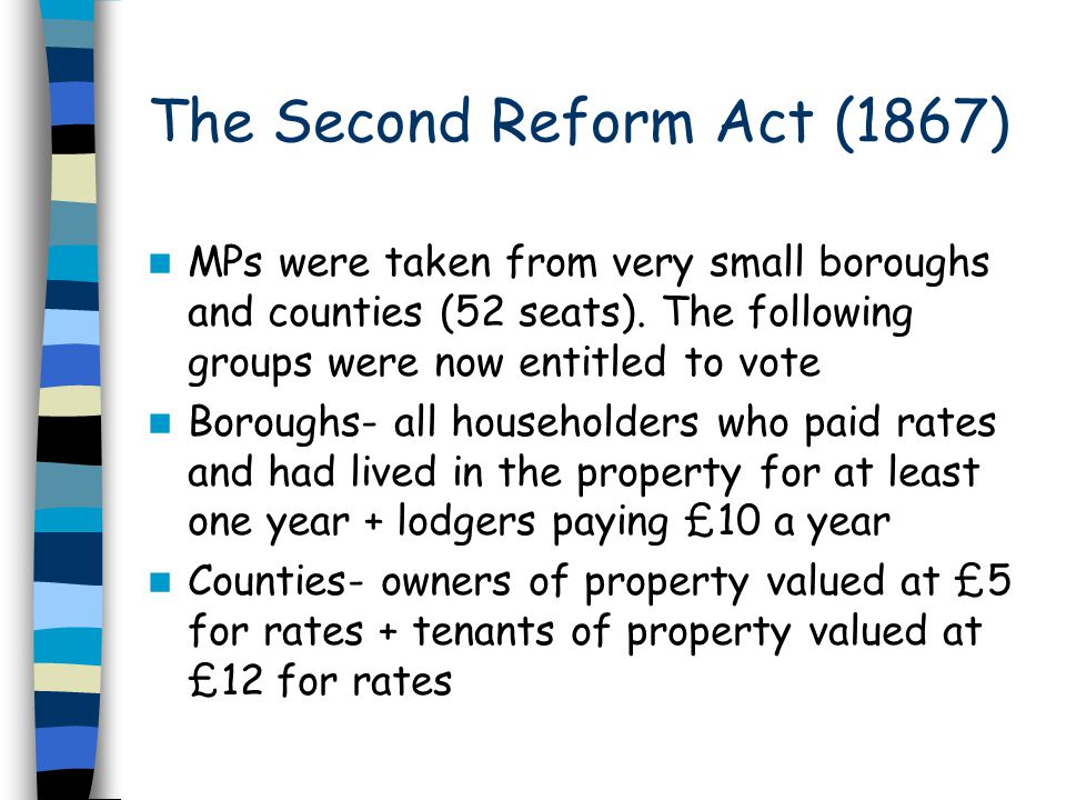 The Second Reform Act (1867) MPs were taken from very small boroughs and counties (52 seats). The following groups were now entitled to vote Boroughs-