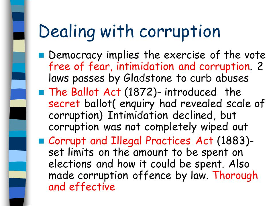 Dealing with corruption Democracy implies the exercise of the vote free of fear, intimidation and corruption. 2 laws passes by Gladstone to curb abuse