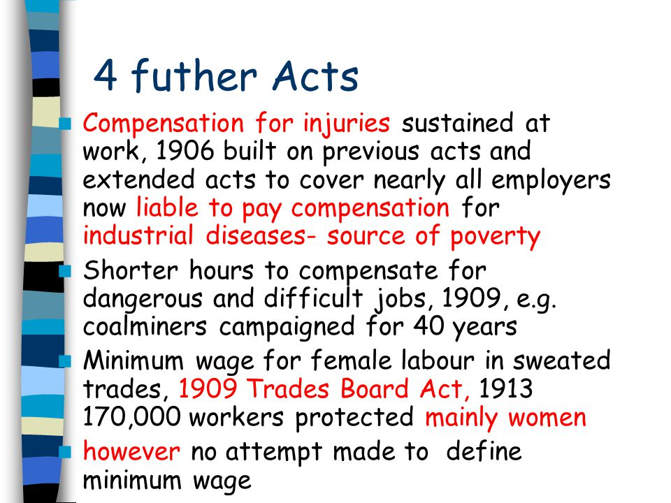 4 futher Acts Compensation for injuries sustained at work, 1906 built on previous acts and extended acts to cover nearly all employers now liable to pay compensation for industrial diseases- source of poverty Shorter hours to compensate for dangerous and difficult jobs, 1909, e.g.