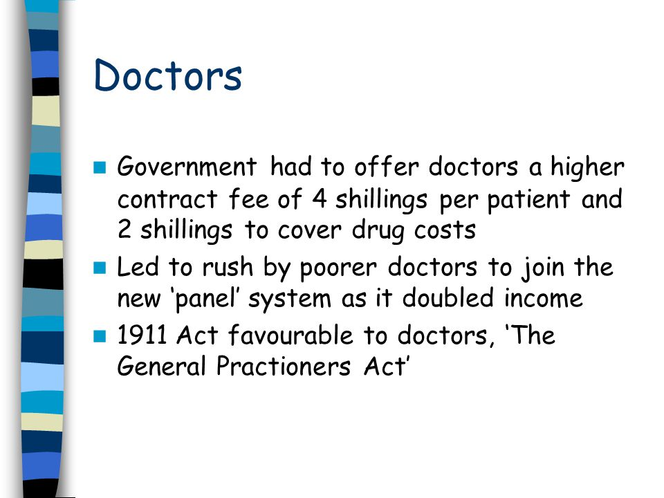 Doctors Government had to offer doctors a higher contract fee of 4 shillings per patient and 2 shillings to cover drug costs Led to rush by poorer doctors to join the new 'panel' system as it doubled income 1911 Act favourable to doctors, 'The General Practioners Act'