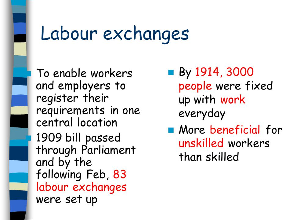 Unemployment Insurance Got under way in July 1912 but benefits were not payable until January 1913 Within 2 years, 2.3 million workers were insured but only in certain trades (7) Workers who did not join scheme or had used their entitlement still had to turn to the poor law Small proportion of working population but beginning of more comprehensive system for dealing with the problems of unemployment