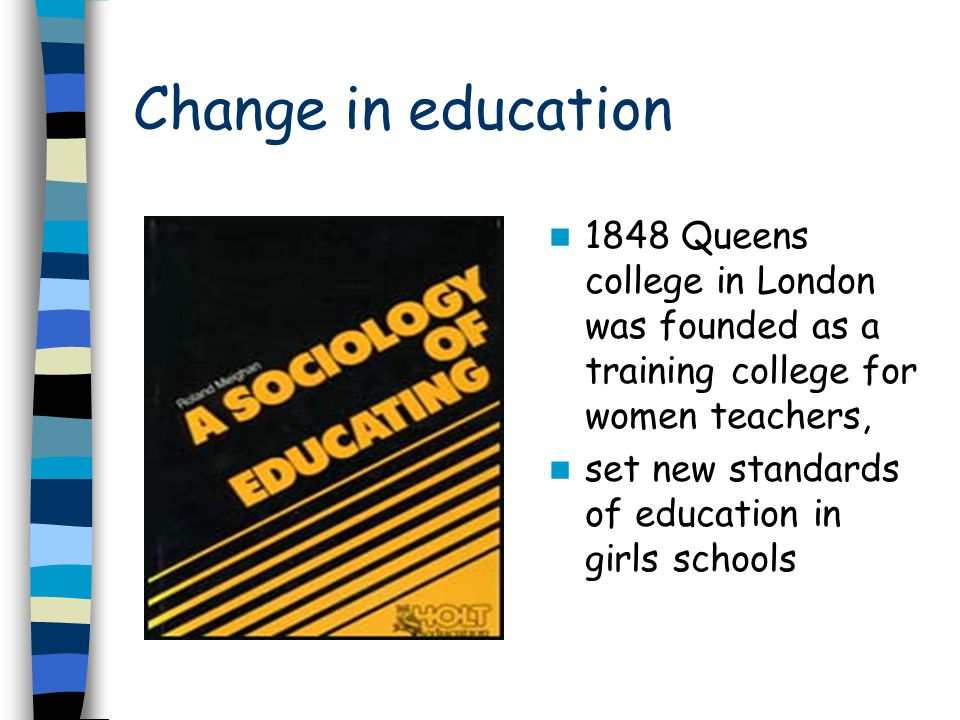 Change in education 1848 Queens college in London was founded as a training college for women teachers, set new standards of education in girls school