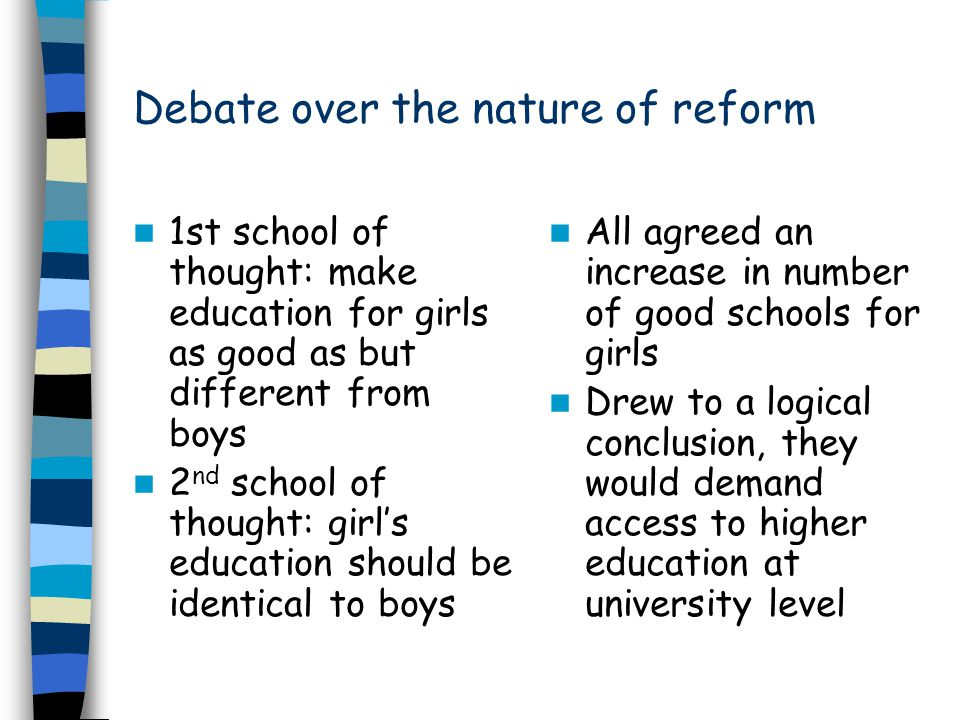 Debate over the nature of reform 1st school of thought: make education for girls as good as but different from boys 2 nd school of thought: girl's edu