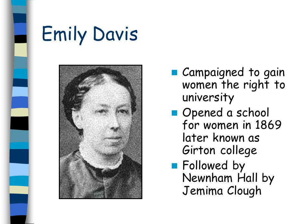 Emily Davis Campaigned to gain women the right to university Opened a school for women in 1869 later known as Girton college Followed by Newnham Hall