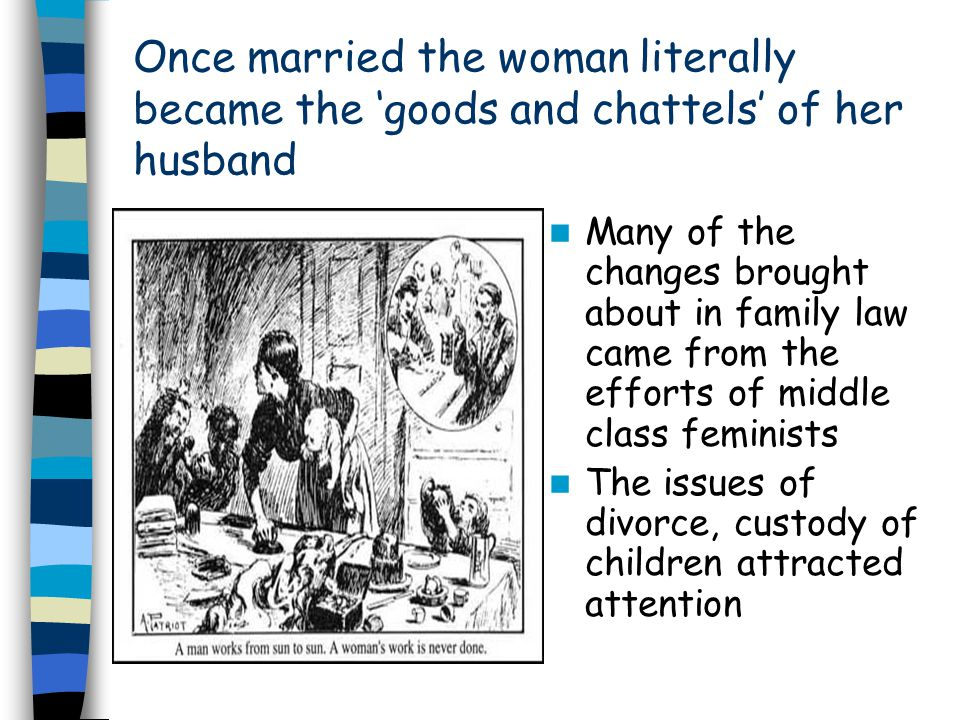 Once married the woman literally became the 'goods and chattels' of her husband Many of the changes brought about in family law came from the efforts