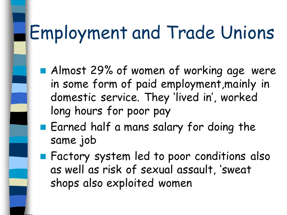 Employment and Trade Unions Between 1861 and 1911 there was 1 307% increase in the employment of women Technology led to 97% of women in office work Women however had to give up their job when they were married Women worked through the TU's to improve their conditions Although numbers did not increase until after 1870s due to opposition from men Men believed they were entitled to the higher wage as they were the 'bread winner'