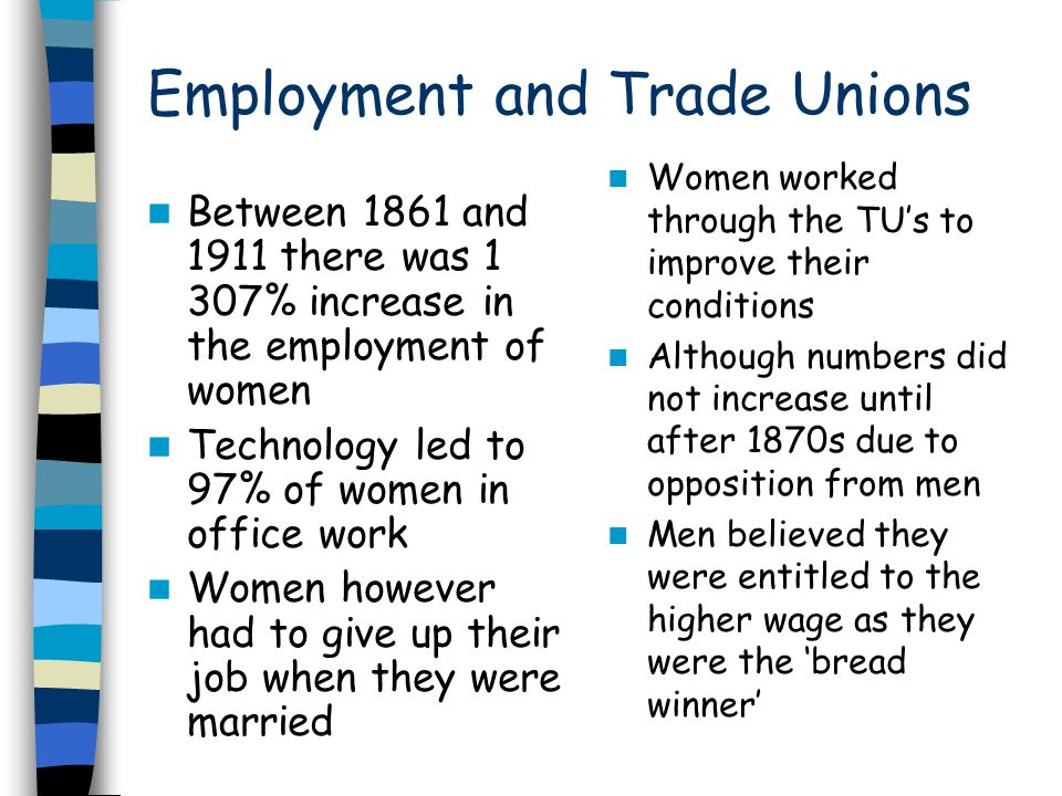 Trade Unions Increase membership from 21,085 in 1877 to 437,000 in 1914 Strong membership in Lancashire cotton unions but excluded from general TU's until mid century 1875 attended the TUC 1893 first women factory inspector Although TUs failed to make an impact on domestic service were 1.5 million were working However by outbreak of war women had achieved improvements but still lagged behind