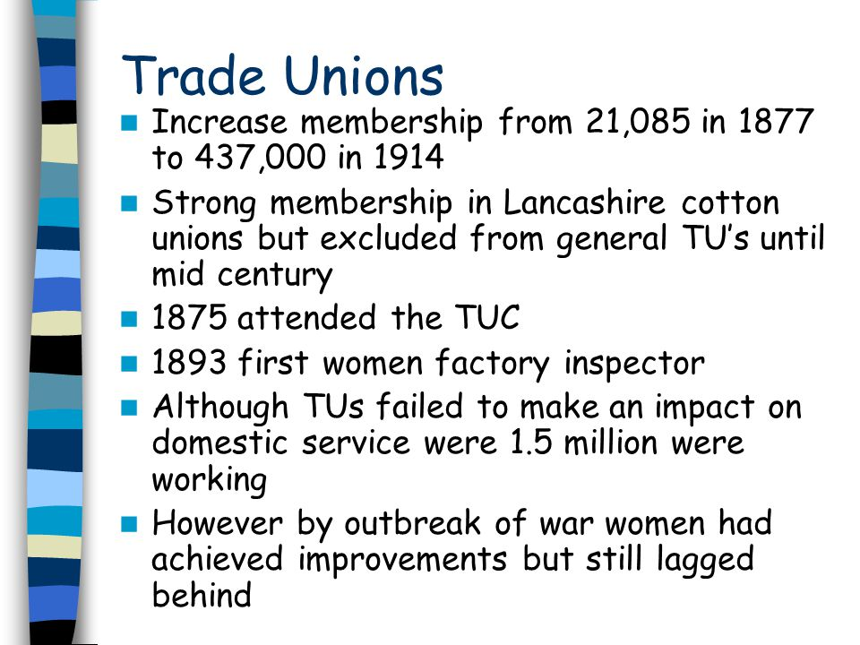 Trade Unions Increase membership from 21,085 in 1877 to 437,000 in 1914 Strong membership in Lancashire cotton unions but excluded from general TU's u