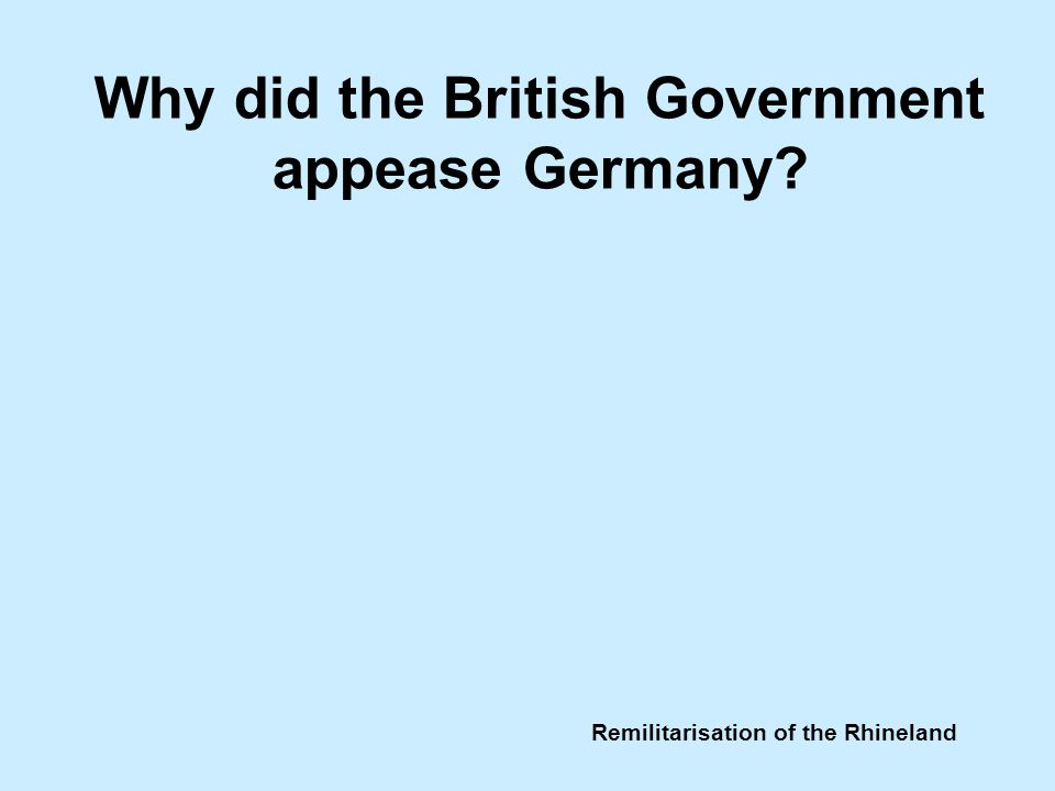 Remilitarisation of the Rhineland Why did the British Government appease Germany