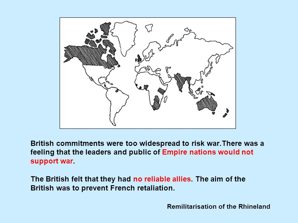 Remilitarisation of the Rhineland British commitments were too widespread to risk war.There was a feeling that the leaders and public of Empire nations would not support war.