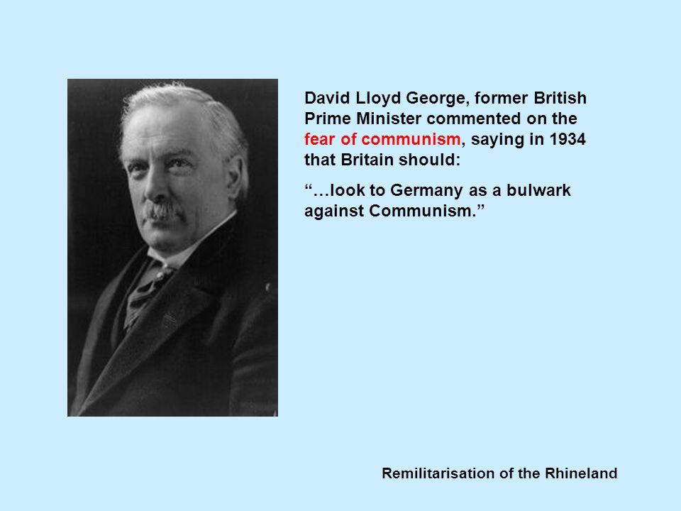 Remilitarisation of the Rhineland David Lloyd George, former British Prime Minister commented on the fear of communism, saying in 1934 that Britain should: …look to Germany as a bulwark against Communism.