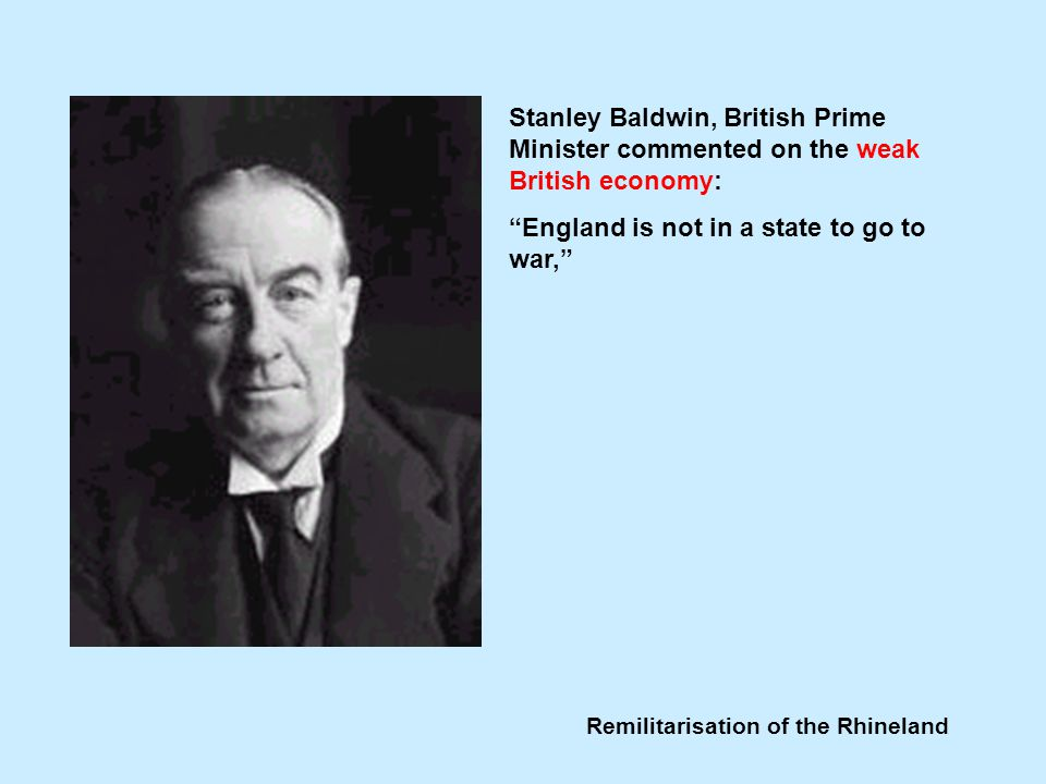Remilitarisation of the Rhineland Stanley Baldwin, British Prime Minister commented on the weak British economy: England is not in a state to go to war,