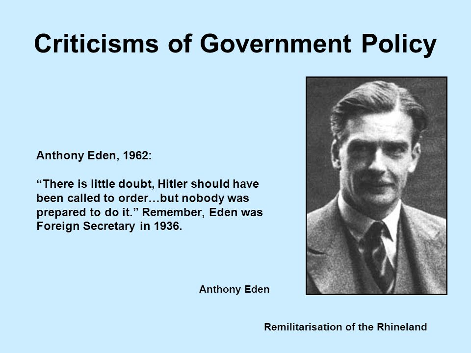 Remilitarisation of the Rhineland Anthony Eden, 1962: There is little doubt, Hitler should have been called to order…but nobody was prepared to do it. Remember, Eden was Foreign Secretary in 1936.