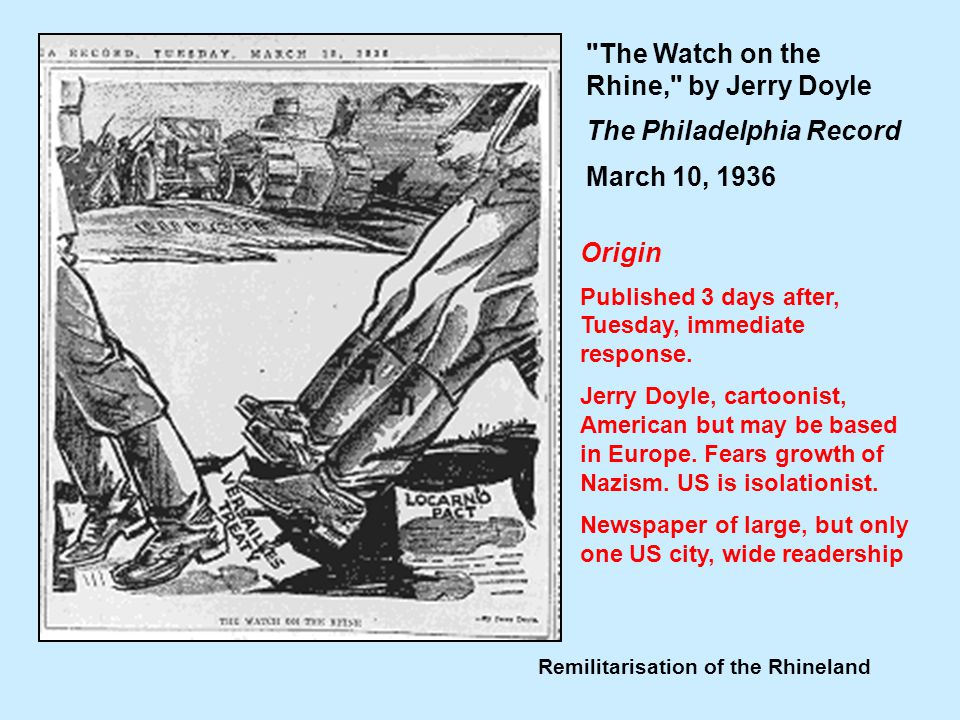 Remilitarisation of the Rhineland The Watch on the Rhine, by Jerry Doyle The Philadelphia Record March 10, 1936 Think about the usefulness of this source in terms of: Origin Possible Purpose Context of the source Content Balance Origin Published 3 days after, Tuesday, immediate response.