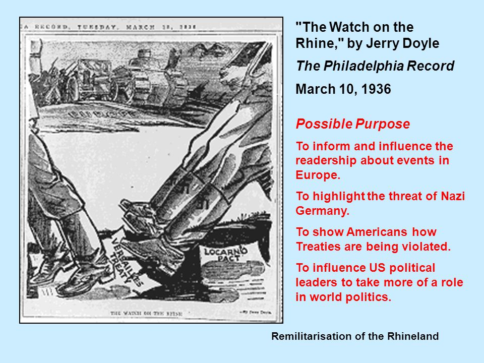 Remilitarisation of the Rhineland The Watch on the Rhine, by Jerry Doyle The Philadelphia Record March 10, 1936 Possible Purpose To inform and influence the readership about events in Europe.