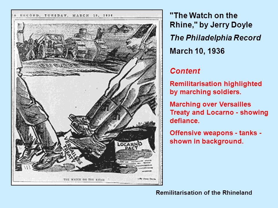 Remilitarisation of the Rhineland The Watch on the Rhine, by Jerry Doyle The Philadelphia Record March 10, 1936 Content Remilitarisation highlighted by marching soldiers.